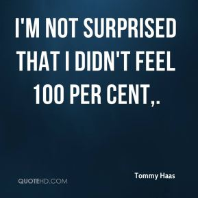 Tommy Haas  - I'm not surprised that I didn't feel 100 per cent.