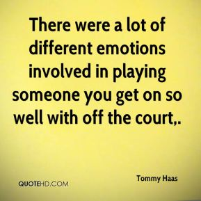 Tommy Haas  - There were a lot of different emotions involved in playing someone you get on so well with off the court.