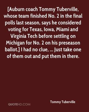 Tommy Tuberville  - [Auburn coach Tommy Tuberville, whose team finished No. 2 in the final polls last season, says he considered voting for Texas, Iowa, Miami and Virginia Tech before settling on Michigan for No. 2 on his preseason ballot.] I had no clue, ... Just take one of them out and put them in there.