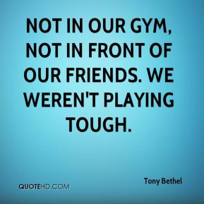 Not in our gym, not in front of our friends. We weren't playing tough.