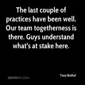 The last couple of practices have been well. Our team togetherness is there. Guys understand what's at stake here.