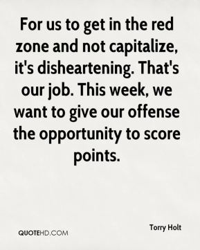 For us to get in the red zone and not capitalize, it's disheartening. That's our job. This week, we want to give our offense the opportunity to score points.