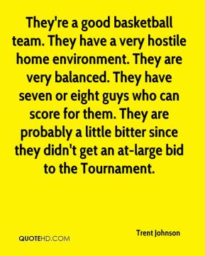 Trent Johnson  - They're a good basketball team. They have a very hostile home environment. They are very balanced. They have seven or eight guys who can score for them. They are probably a little bitter since they didn't get an at-large bid to the Tournament.