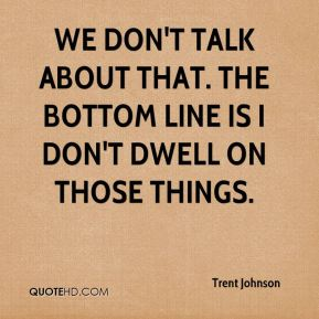 Trent Johnson  - We don't talk about that. The bottom line is I don't dwell on those things.