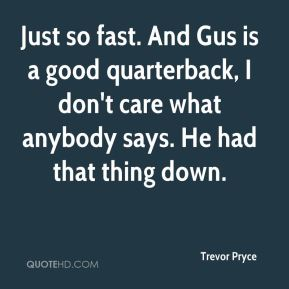 Trevor Pryce  - Just so fast. And Gus is a good quarterback, I don't care what anybody says. He had that thing down.