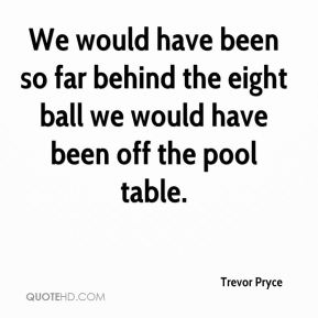 Trevor Pryce  - We would have been so far behind the eight ball we would have been off the pool table.