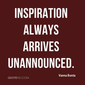 Inspiration always arrives unannounced.