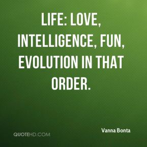LIFE: Love, Intelligence, Fun, Evolution in that order.