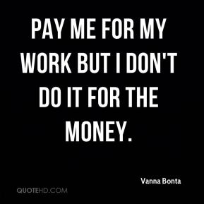 Pay me for my work but I don't do it for the money.