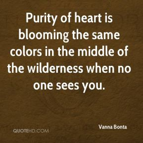 Purity of heart is blooming the same colors in the middle of the wilderness when no one sees you.