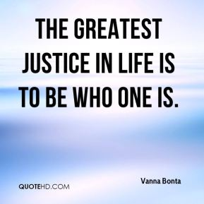 The greatest justice in life is to be who one is.
