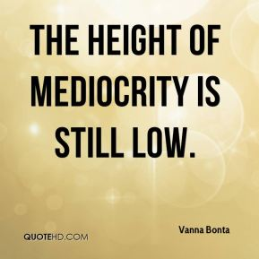 The height of mediocrity is still low.