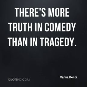 There's more truth in comedy than in tragedy.