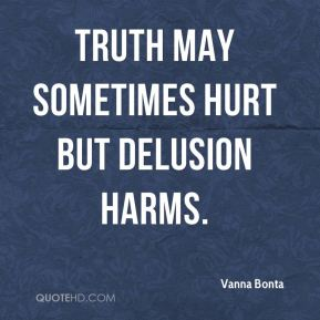 Truth may sometimes hurt but delusion harms.
