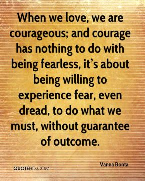 When we love, we are courageous; and courage has nothing to do with being fearless, it's about being willing to experience fear, even dread, to do what we must, without guarantee of outcome.