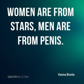 Women are from stars, men are from penis.