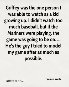 Griffey was the one person I was able to watch as a kid growing up. I didn't watch too much baseball, but if the Mariners were playing, the game was going to be on. ... He's the guy I tried to model my game after as much as possible.