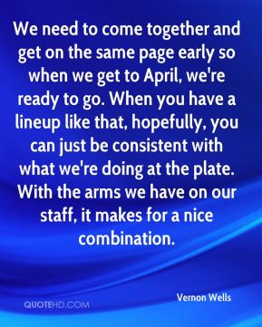 We need to come together and get on the same page early so when we get to April, we're ready to go. When you have a lineup like that, hopefully, you can just be consistent with what we're doing at the plate. With the arms we have on our staff, it makes for a nice combination.