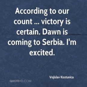 According to our count ... victory is certain. Dawn is coming to Serbia. I'm excited.