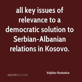 Vojislav Kostunica  - all key issues of relevance to a democratic solution to Serbian-Albanian relations in Kosovo.