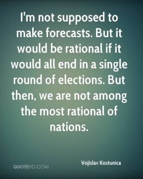 I'm not supposed to make forecasts. But it would be rational if it would all end in a single round of elections. But then, we are not among the most rational of nations.