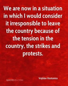 We are now in a situation in which I would consider it irresponsible to leave the country because of the tension in the country, the strikes and protests.
