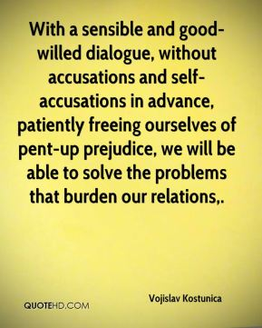 With a sensible and good-willed dialogue, without accusations and self-accusations in advance, patiently freeing ourselves of pent-up prejudice, we will be able to solve the problems that burden our relations.