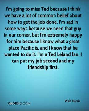 Walt Harris  - I'm going to miss Ted because I think we have a lot of common belief about how to get the job done. I'm sad in some ways because we need that guy in our corner, but I'm extremely happy for him because I know what a great place Pacific is, and I know that he wanted to do it. I'm a Ted Leland fan. I can put my job second and my friendship first.