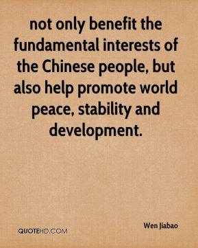 Wen Jiabao  - not only benefit the fundamental interests of the Chinese people, but also help promote world peace, stability and development.