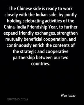 The Chinese side is ready to work closely with the Indian side, by jointly holding celebrating activities of the China-India Friendship Year, to further expand friendly exchanges, strengthen mutually beneficial cooperation, and continuously enrich the contents of the strategic and cooperative partnership between our two countries.