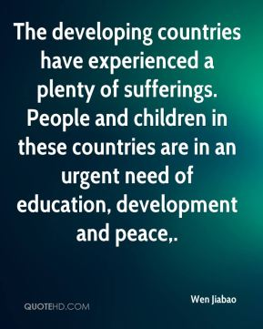 The developing countries have experienced a plenty of sufferings. People and children in these countries are in an urgent need of education, development and peace.