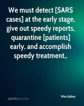 Wen Jiabao  - We must detect [SARS cases] at the early stage, give out speedy reports, quarantine [patients] early, and accomplish speedy treatment.