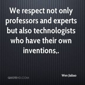 Wen Jiabao  - We respect not only professors and experts but also technologists who have their own inventions.