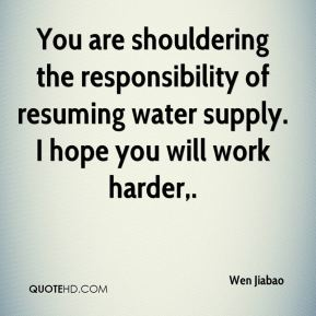 You are shouldering the responsibility of resuming water supply. I hope you will work harder.