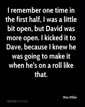 Wes Miller  - I remember one time in the first half, I was a little bit open, but David was more open. I kicked it to Dave, because I knew he was going to make it when he's on a roll like that.