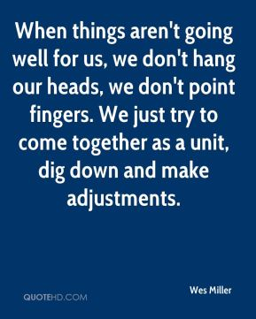 Wes Miller  - When things aren't going well for us, we don't hang our heads, we don't point fingers. We just try to come together as a unit, dig down and make adjustments.