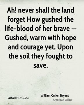 William Cullen Bryant  - Ah! never shall the land forget How gushed the life-blood of her brave -- Gushed, warm with hope and courage yet, Upon the soil they fought to save.