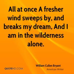 All at once A fresher wind sweeps by, and breaks my dream, And I am in the wilderness alone.