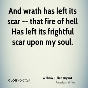 And wrath has left its scar -- that fire of hell Has left its frightful scar upon my soul.