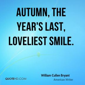 William Cullen Bryant  - Autumn, the year's last, loveliest smile.