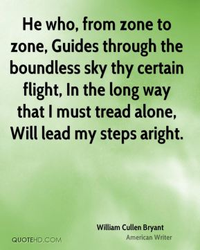He who, from zone to zone, Guides through the boundless sky thy certain flight, In the long way that I must tread alone, Will lead my steps aright.