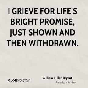I grieve for life's bright promise, just shown and then withdrawn.