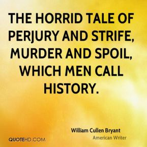 William Cullen Bryant  - The horrid tale of perjury and strife, Murder and spoil, which men call history.