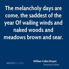 The melancholy days are come, the saddest of the year Of wailing winds and naked woods and meadows brown and sear.