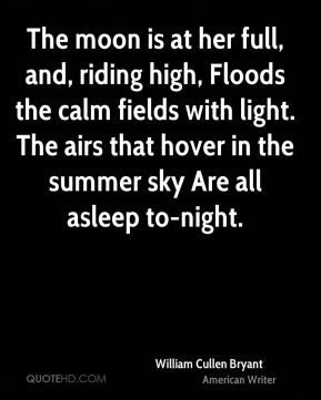 William Cullen Bryant  - The moon is at her full, and, riding high, Floods the calm fields with light. The airs that hover in the summer sky Are all asleep to-night.