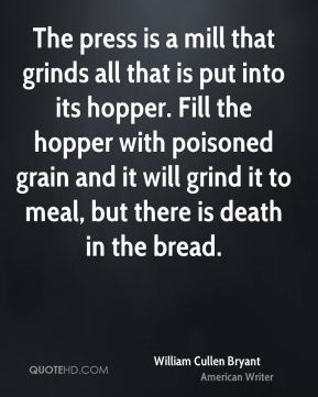 William Cullen Bryant  - The press is a mill that grinds all that is put into its hopper. Fill the hopper with poisoned grain and it will grind it to meal, but there is death in the bread.