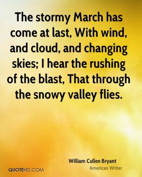 The stormy March has come at last, With wind, and cloud, and changing skies; I hear the rushing of the blast, That through the snowy valley flies.