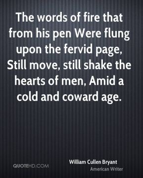 William Cullen Bryant  - The words of fire that from his pen Were flung upon the fervid page, Still move, still shake the hearts of men, Amid a cold and coward age.