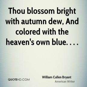 Thou blossom bright with autumn dew, And colored with the heaven's own blue. . . .
