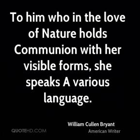 To him who in the love of Nature holds Communion with her visible forms, she speaks A various language.